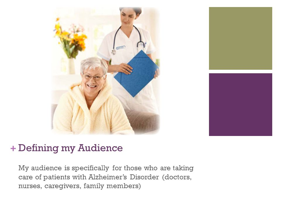 + Defining my Audience My audience is specifically for those who are taking care of patients with Alzheimer's Disorder (doctors, nurses, caregivers, family members)