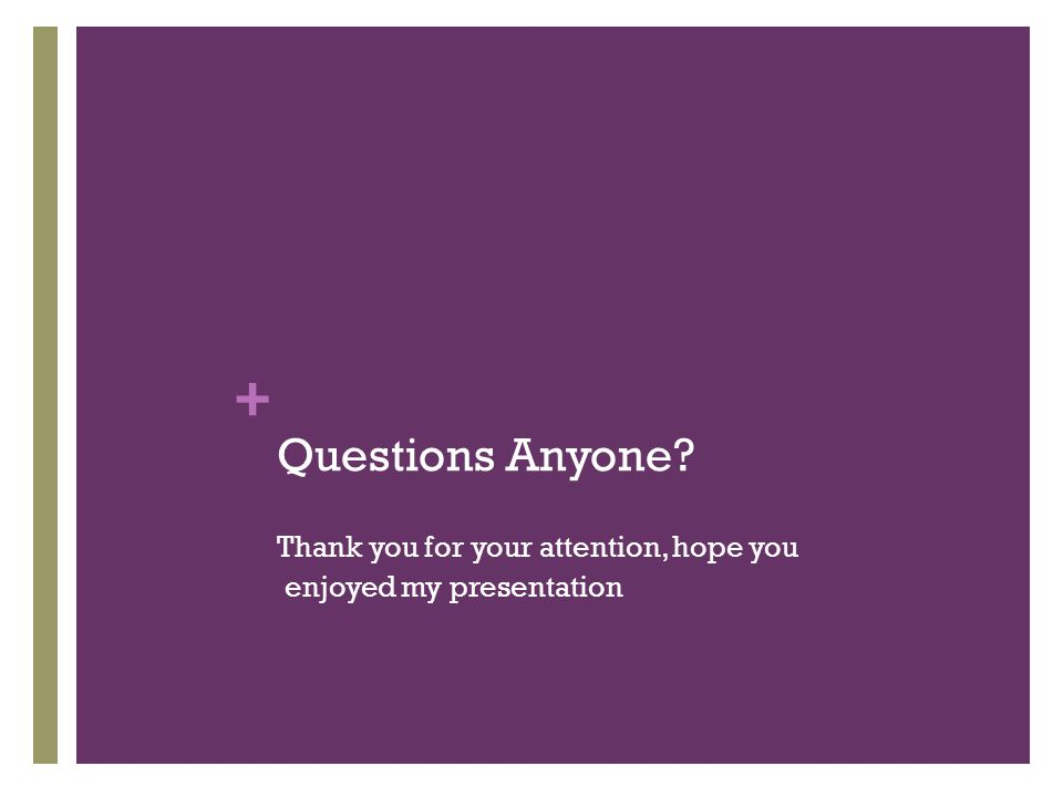 + Questions Anyone Thank you for your attention, hope you enjoyed my presentation