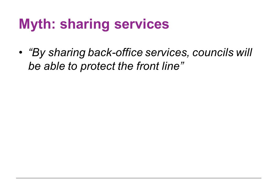 Myth: sharing services By sharing back-office services, councils will be able to protect the front line