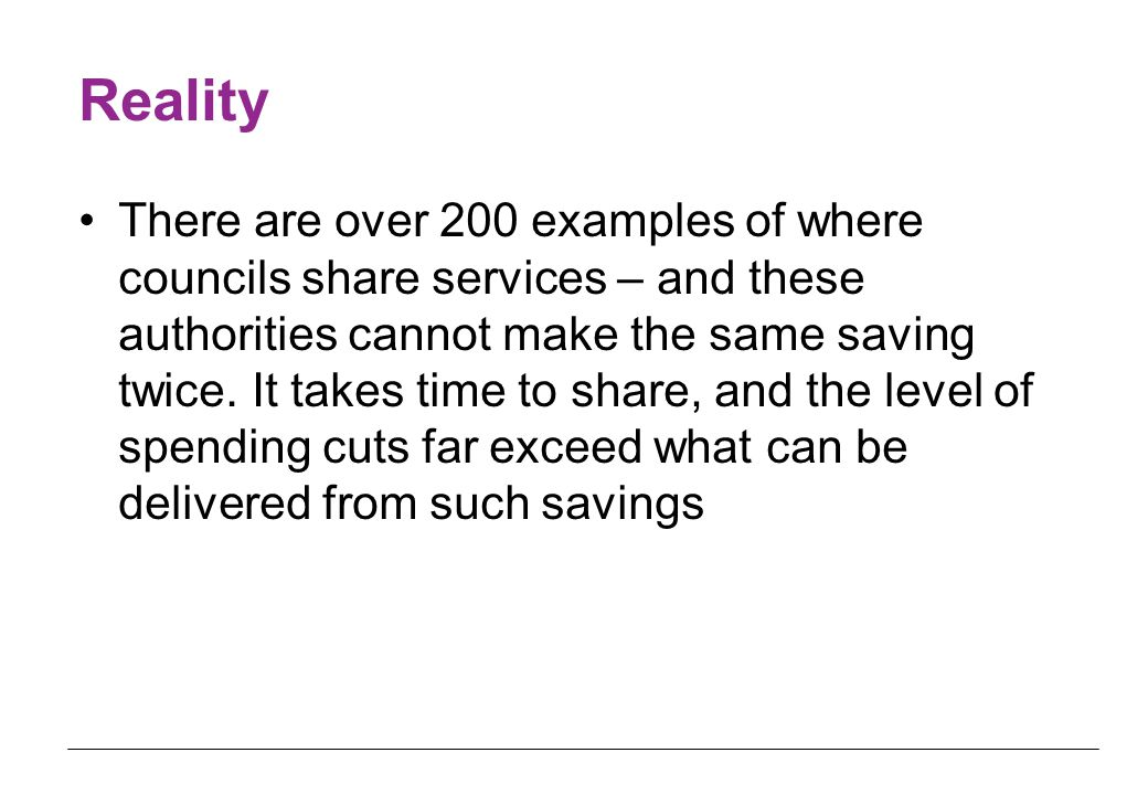Reality There are over 200 examples of where councils share services – and these authorities cannot make the same saving twice.
