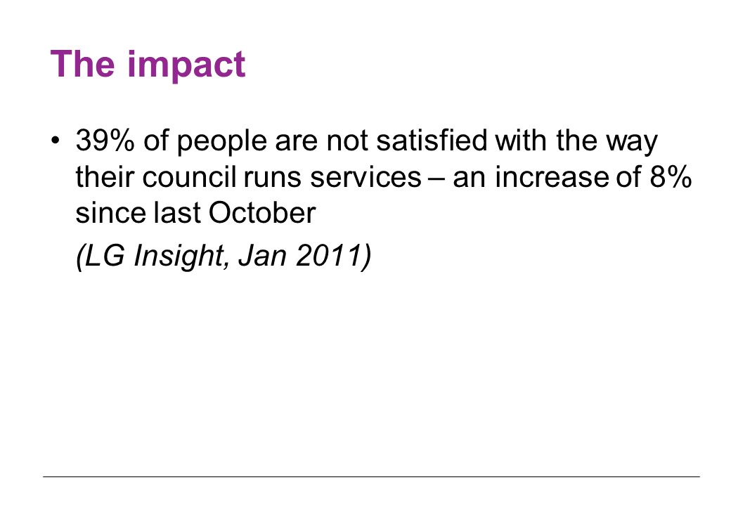 The impact 39% of people are not satisfied with the way their council runs services – an increase of 8% since last October (LG Insight, Jan 2011)