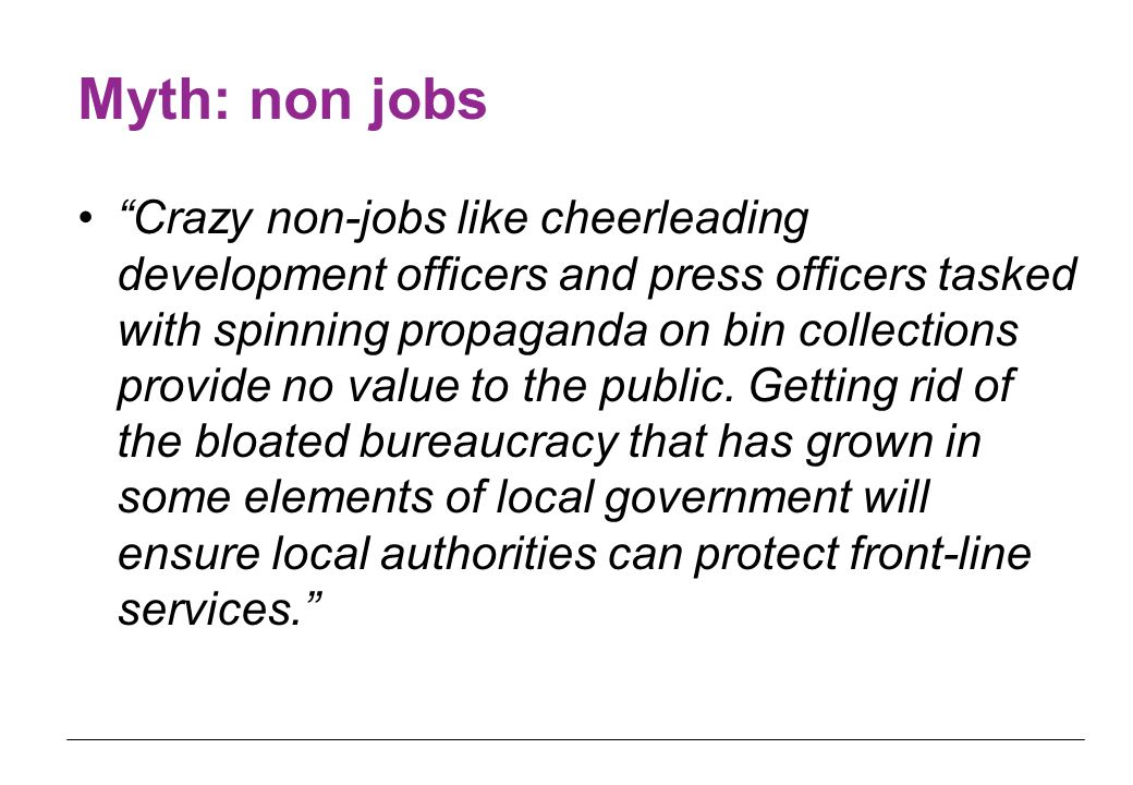 Myth: non jobs Crazy non-jobs like cheerleading development officers and press officers tasked with spinning propaganda on bin collections provide no value to the public.