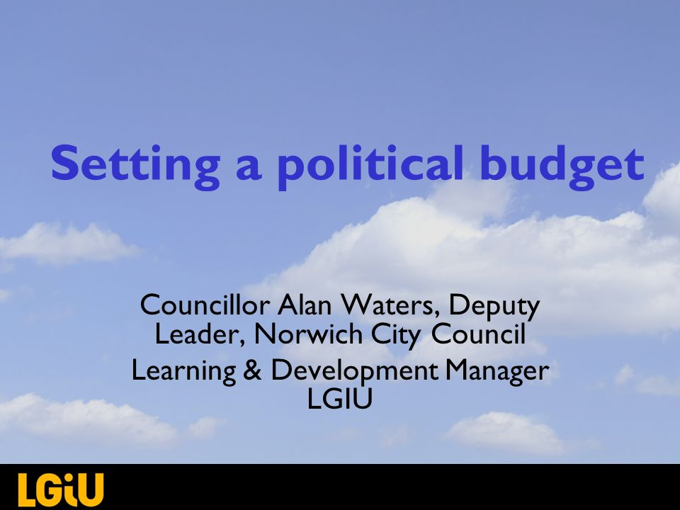 Setting a political budget Councillor Alan Waters, Deputy Leader, Norwich City Council Learning & Development Manager LGIU
