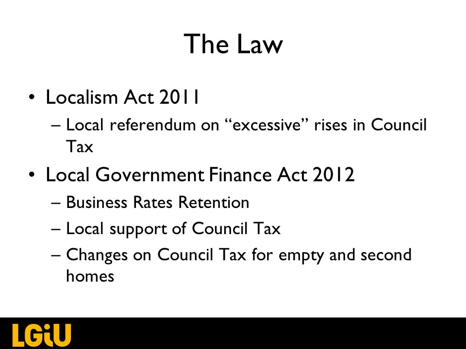 The Law Localism Act 2011 –Local referendum on excessive rises in Council Tax Local Government Finance Act 2012 –Business Rates Retention –Local support of Council Tax –Changes on Council Tax for empty and second homes
