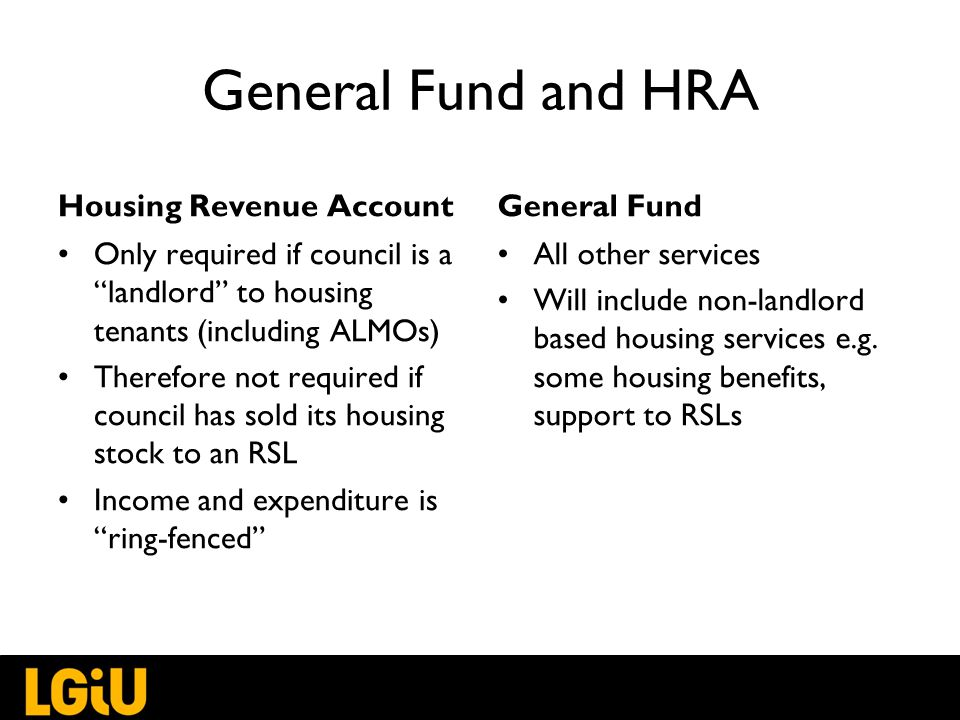 General Fund and HRA Housing Revenue Account Only required if council is a landlord to housing tenants (including ALMOs) Therefore not required if council has sold its housing stock to an RSL Income and expenditure is ring-fenced General Fund All other services Will include non-landlord based housing services e.g.