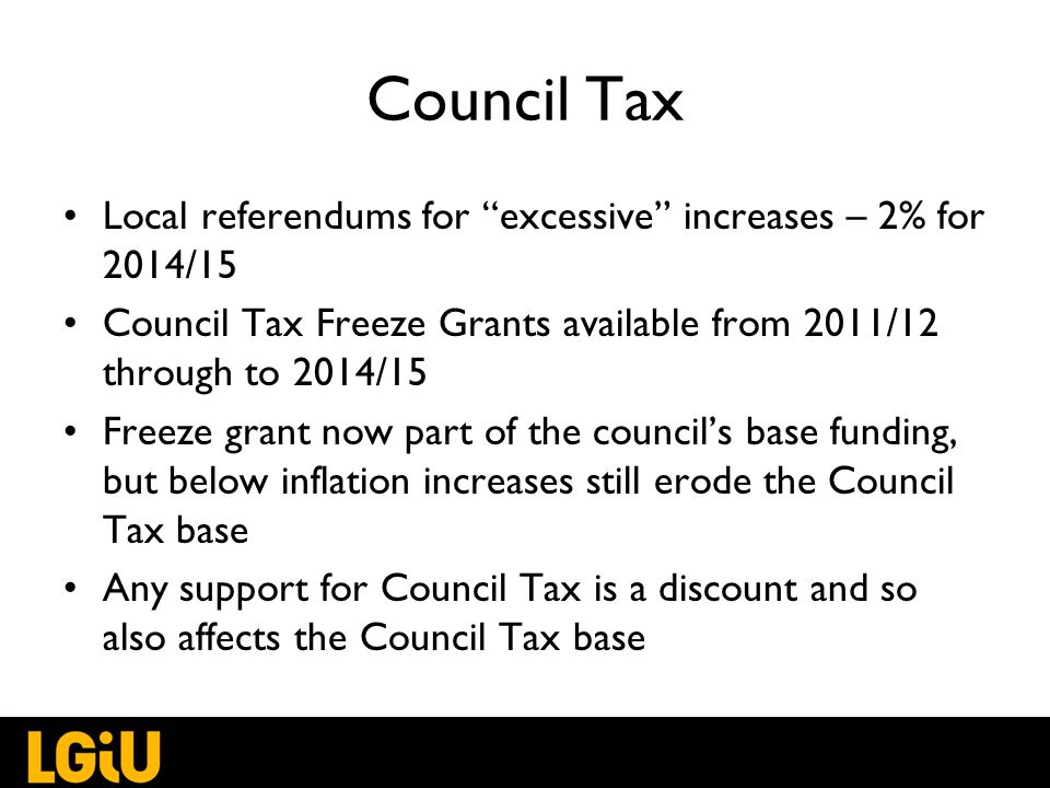 Council Tax Local referendums for excessive increases – 2% for 2014/15 Council Tax Freeze Grants available from 2011/12 through to 2014/15 Freeze grant now part of the council's base funding, but below inflation increases still erode the Council Tax base Any support for Council Tax is a discount and so also affects the Council Tax base