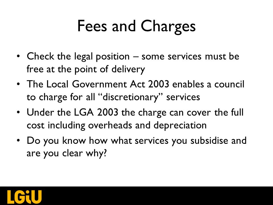 Fees and Charges Check the legal position – some services must be free at the point of delivery The Local Government Act 2003 enables a council to charge for all discretionary services Under the LGA 2003 the charge can cover the full cost including overheads and depreciation Do you know how what services you subsidise and are you clear why
