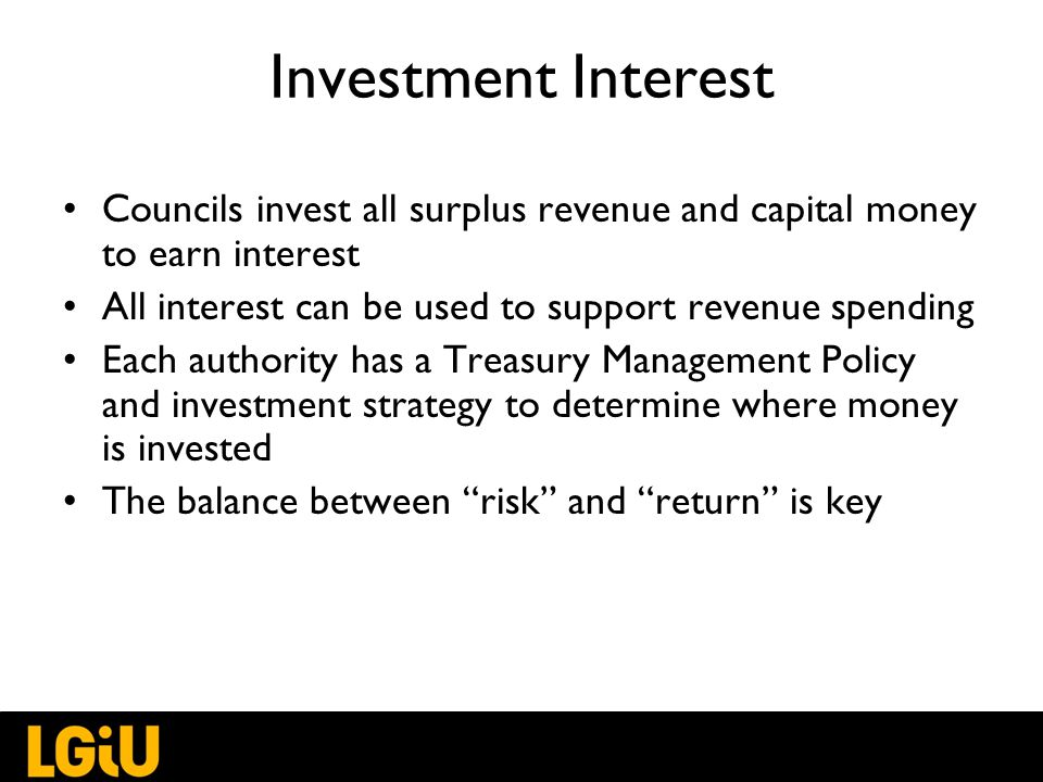 Investment Interest Councils invest all surplus revenue and capital money to earn interest All interest can be used to support revenue spending Each authority has a Treasury Management Policy and investment strategy to determine where money is invested The balance between risk and return is key