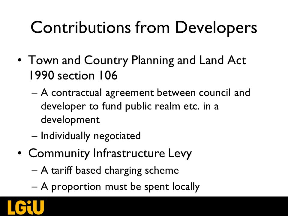 Contributions from Developers Town and Country Planning and Land Act 1990 section 106 –A contractual agreement between council and developer to fund public realm etc.
