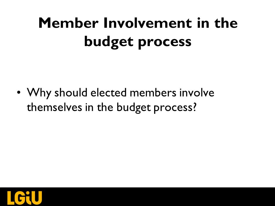 Member Involvement in the budget process Why should elected members involve themselves in the budget process