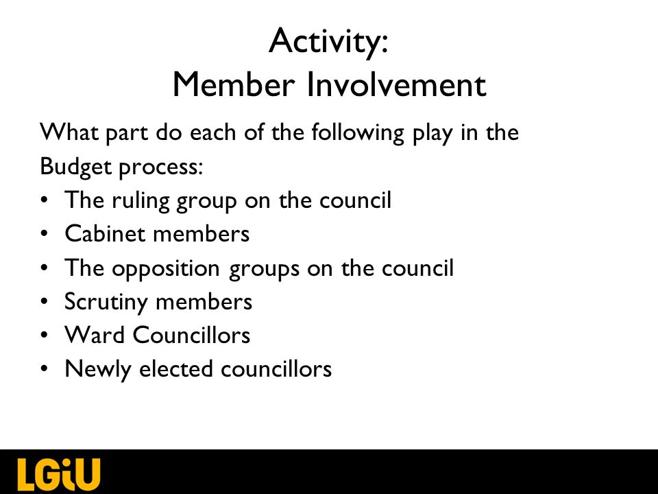 Activity: Member Involvement What part do each of the following play in the Budget process: The ruling group on the council Cabinet members The opposition groups on the council Scrutiny members Ward Councillors Newly elected councillors