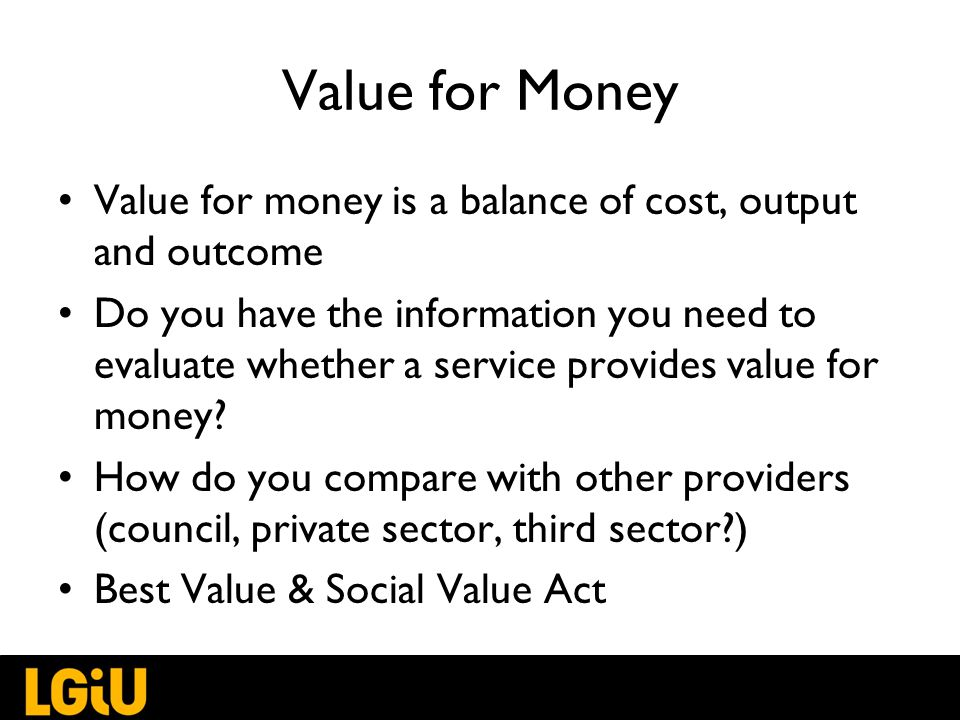Value for Money Value for money is a balance of cost, output and outcome Do you have the information you need to evaluate whether a service provides value for money.