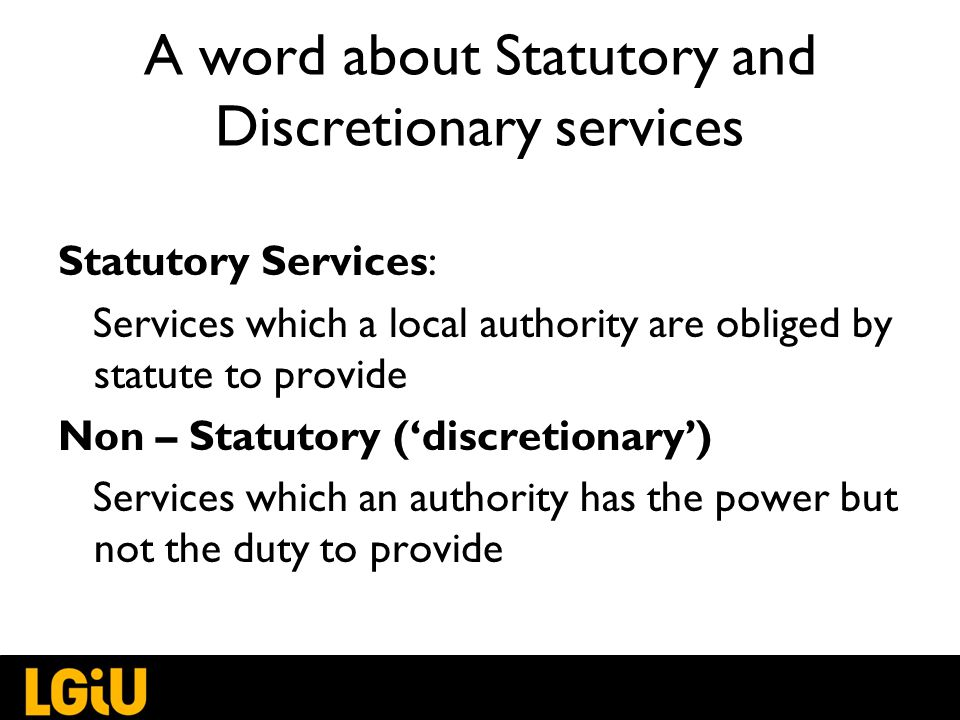 Statutory Services: Services which a local authority are obliged by statute to provide Non – Statutory ('discretionary') Services which an authority has the power but not the duty to provide A word about Statutory and Discretionary services