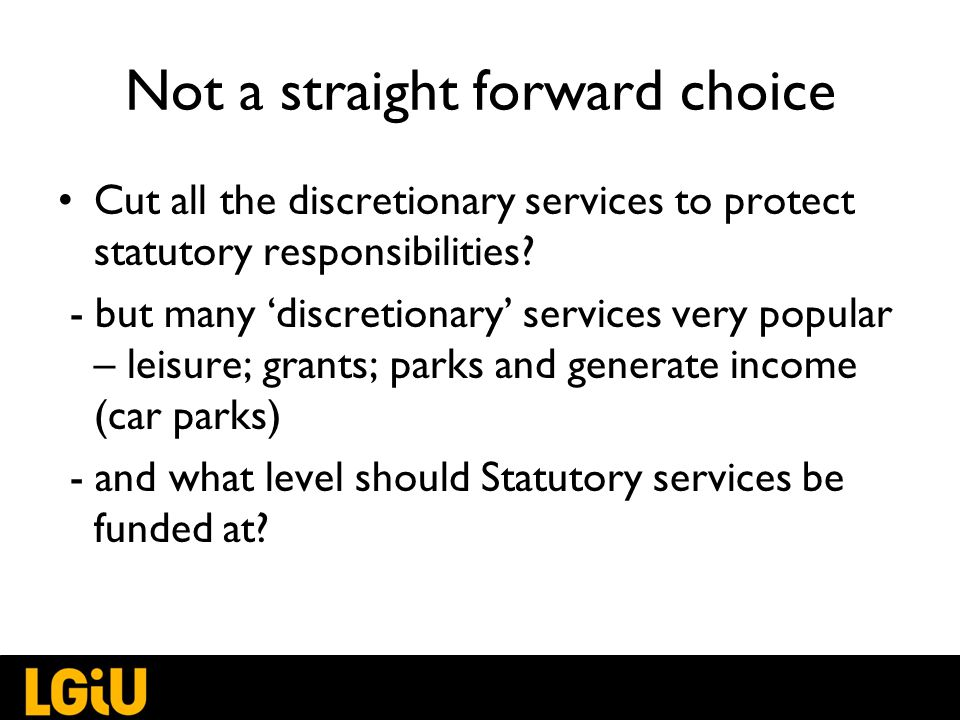 Not a straight forward choice Cut all the discretionary services to protect statutory responsibilities.