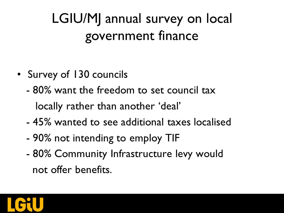 LGIU/MJ annual survey on local government finance Survey of 130 councils - 80% want the freedom to set council tax locally rather than another 'deal' - 45% wanted to see additional taxes localised - 90% not intending to employ TIF - 80% Community Infrastructure levy would not offer benefits.