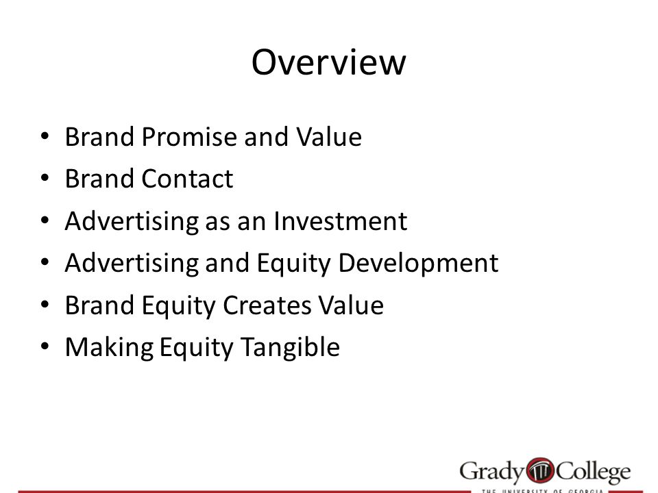 Overview Brand Promise and Value Brand Contact Advertising as an Investment Advertising and Equity Development Brand Equity Creates Value Making Equity Tangible