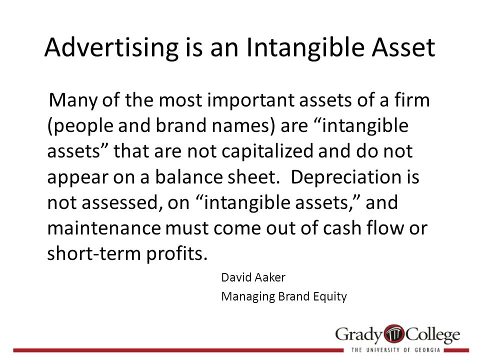 Advertising is an Intangible Asset Many of the most important assets of a firm (people and brand names) are intangible assets that are not capitalized and do not appear on a balance sheet.