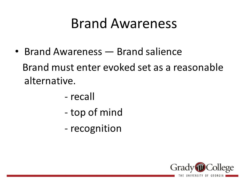 Brand Awareness Brand Awareness — Brand salience Brand must enter evoked set as a reasonable alternative.