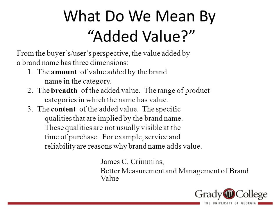 What Do We Mean By Added Value? From the buyer's/user's perspective, the value added by a brand name has three dimensions: 1.