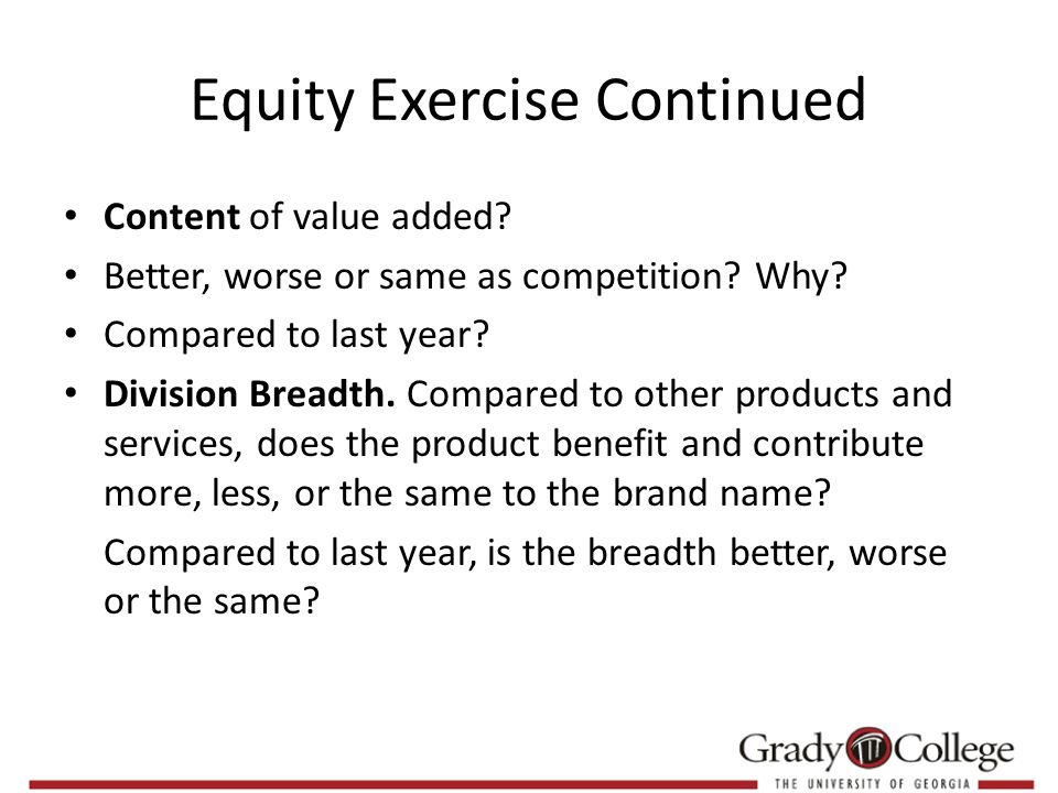 Equity Exercise Continued Content of value added. Better, worse or same as competition.