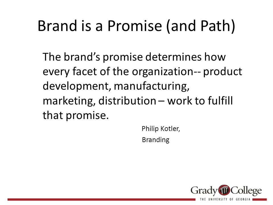 Brand is a Promise (and Path) The brand's promise determines how every facet of the organization-- product development, manufacturing, marketing, distribution – work to fulfill that promise.