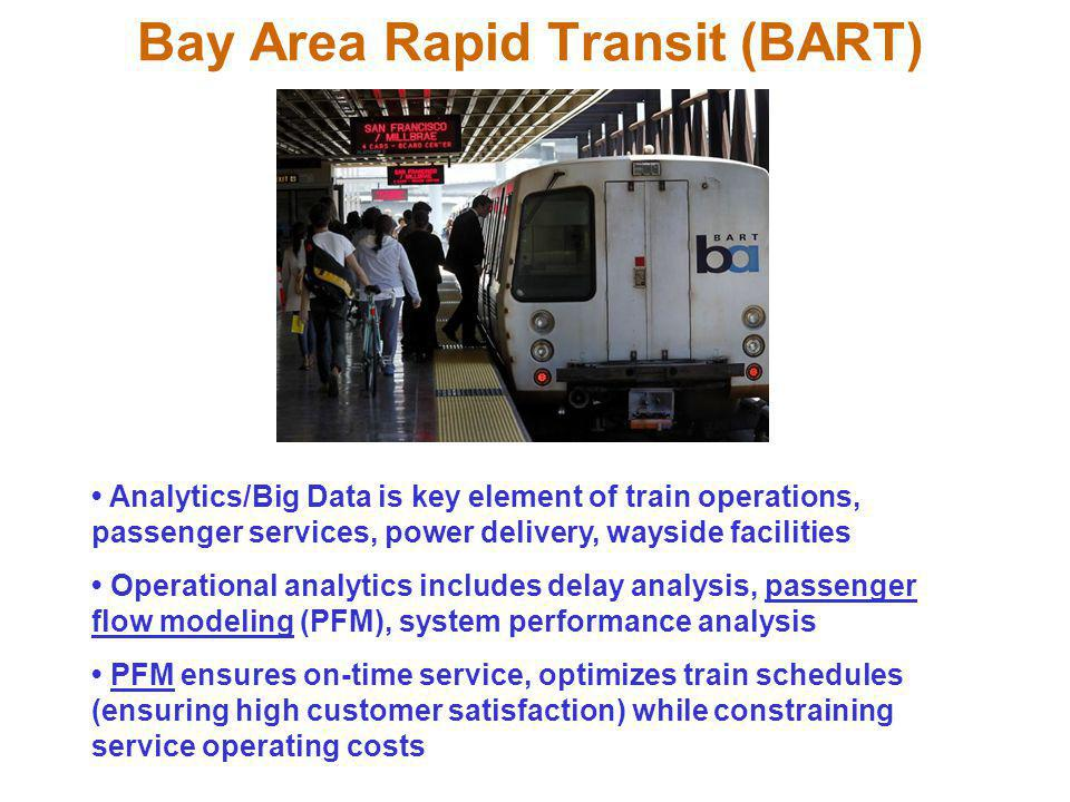 Bay Area Rapid Transit (BART) Analytics/Big Data is key element of train operations, passenger services, power delivery, wayside facilities Operational analytics includes delay analysis, passenger flow modeling (PFM), system performance analysis PFM ensures on-time service, optimizes train schedules (ensuring high customer satisfaction) while constraining service operating costs