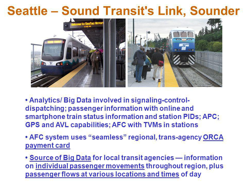 Seattle – Sound Transit s Link, Sounder Analytics/ Big Data involved in signaling-control- dispatching; passenger information with online and smartphone train status information and station PIDs; APC; GPS and AVL capabilities; AFC with TVMs in stations AFC system uses seamless regional, trans-agency ORCA payment card Source of Big Data for local transit agencies — information on individual passenger movements throughout region, plus passenger flows at various locations and times of day