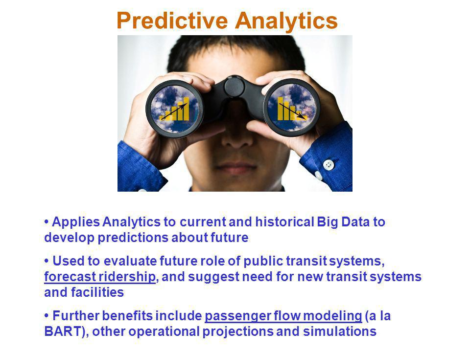 Predictive Analytics Applies Analytics to current and historical Big Data to develop predictions about future Used to evaluate future role of public transit systems, forecast ridership, and suggest need for new transit systems and facilities Further benefits include passenger flow modeling (a la BART), other operational projections and simulations