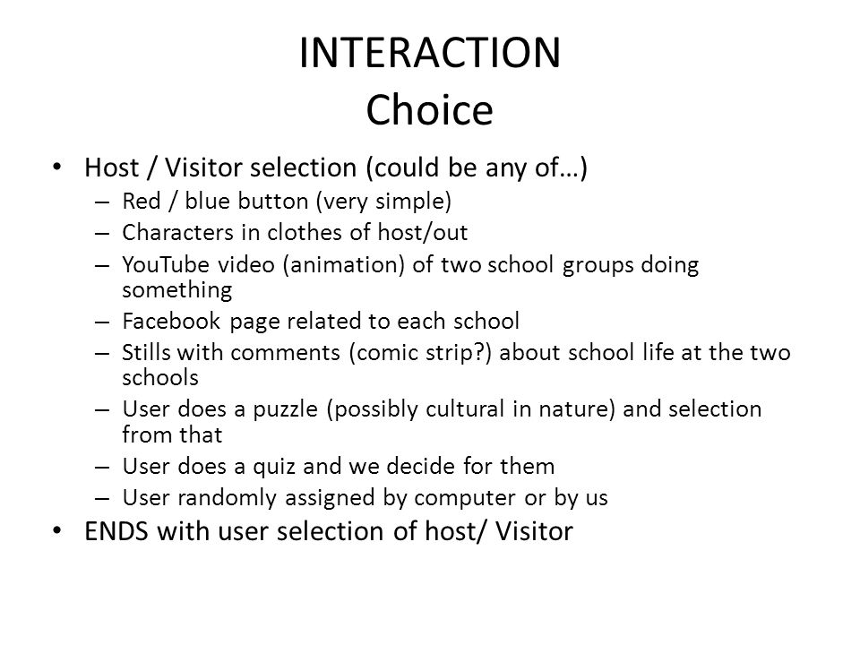 INTERACTION Choice Host / Visitor selection (could be any of…) – Red / blue button (very simple) – Characters in clothes of host/out – YouTube video (animation) of two school groups doing something – Facebook page related to each school – Stills with comments (comic strip?) about school life at the two schools – User does a puzzle (possibly cultural in nature) and selection from that – User does a quiz and we decide for them – User randomly assigned by computer or by us ENDS with user selection of host/ Visitor