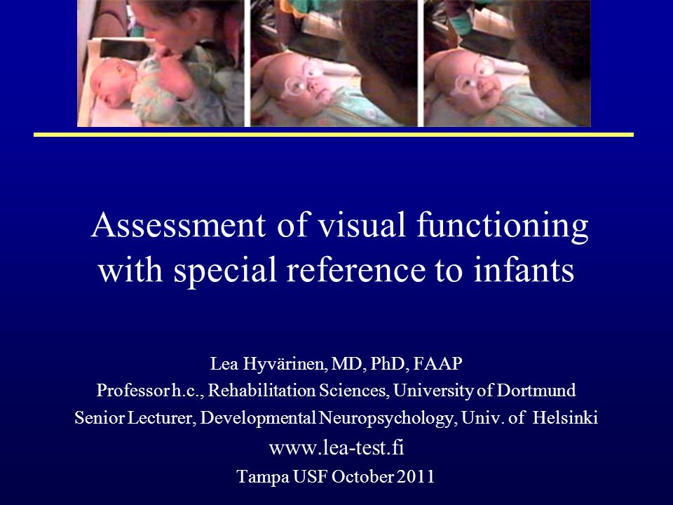 Assessment of visual functioning with special reference to infants Lea Hyvärinen, MD, PhD, FAAP Professor h.c., Rehabilitation Sciences, University of