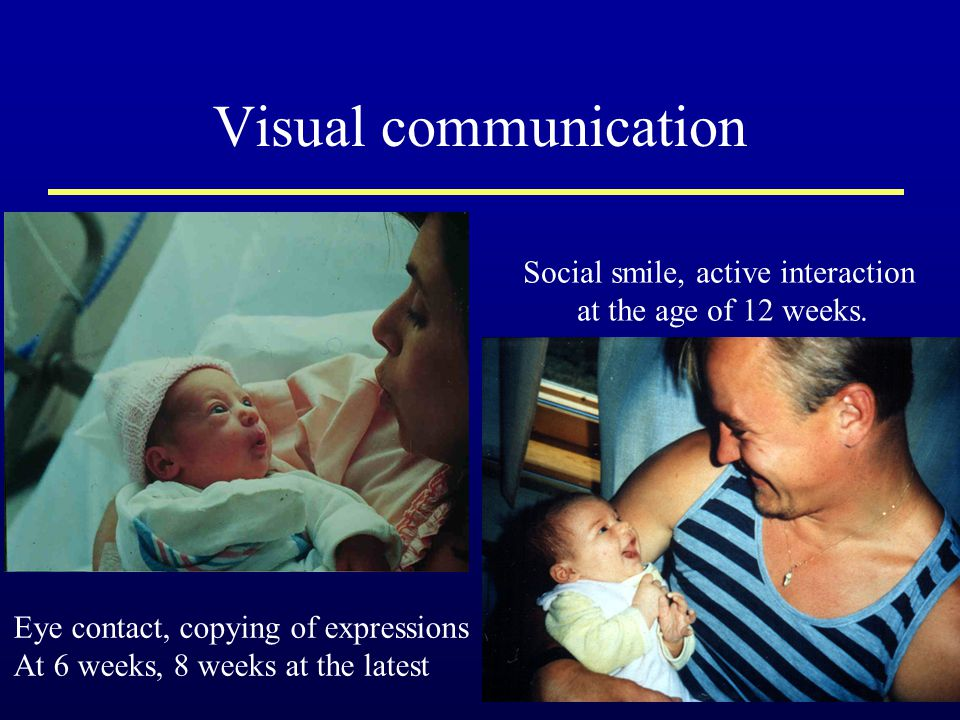 Visual communication Eye contact, copying of expressions At 6 weeks, 8 weeks at the latest Social smile, active interaction at the age of 12 weeks.