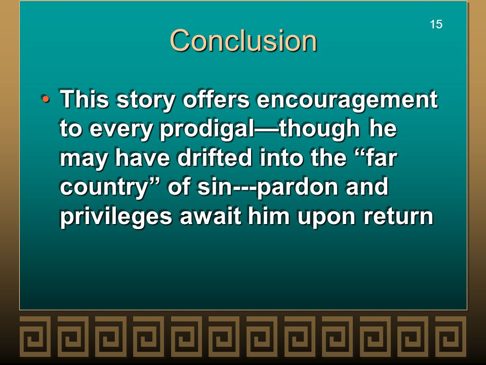 """15 Conclusion This story offers encouragement to every prodigal—though he may have drifted into the """"far country"""" of sin---pardon and privileges await"""