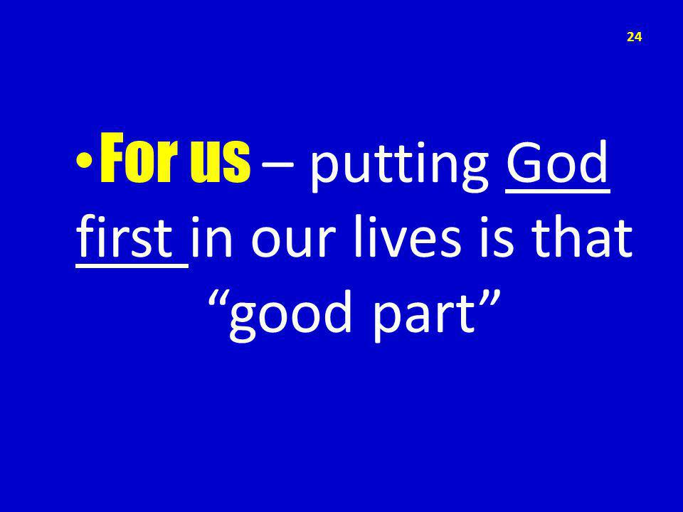For us – putting God first in our lives is that good part 24