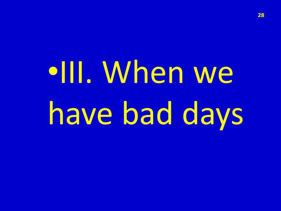 III. When we have bad days 28