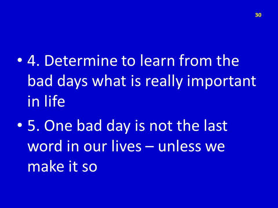 4. Determine to learn from the bad days what is really important in life 5.