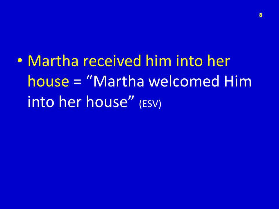 Martha received him into her house = Martha welcomed Him into her house (ESV) 8
