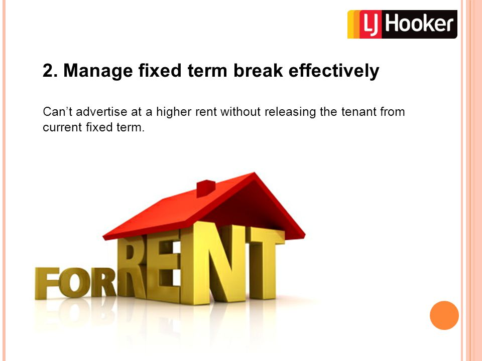 2. Manage fixed term break effectively Can't advertise at a higher rent without releasing the tenant from current fixed term.