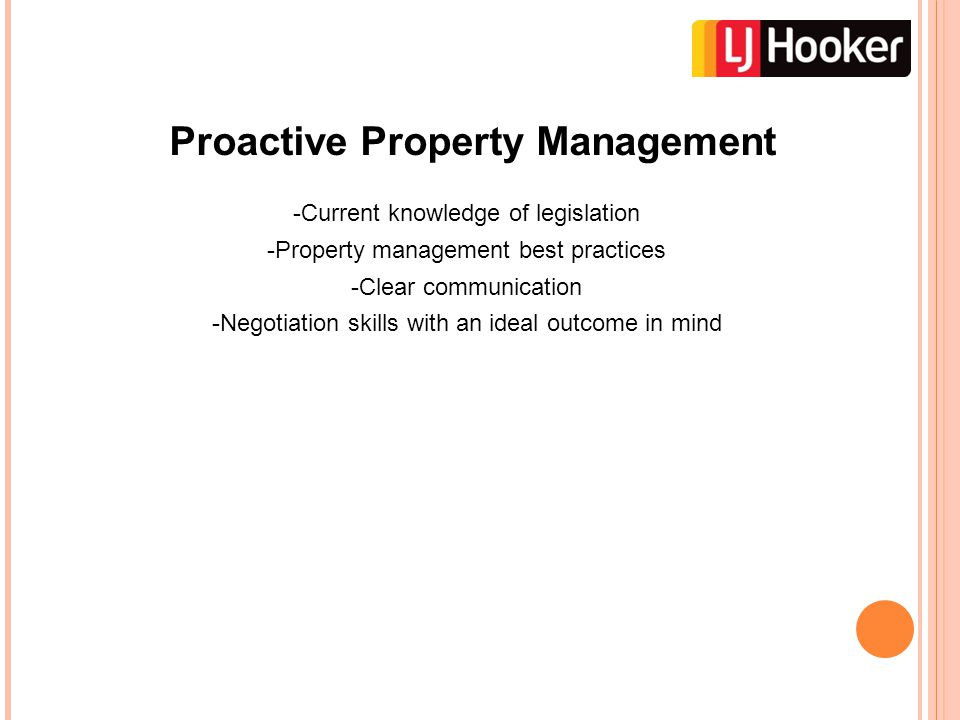 Proactive Property Management -Current knowledge of legislation -Property management best practices -Clear communication -Negotiation skills with an ideal outcome in mind
