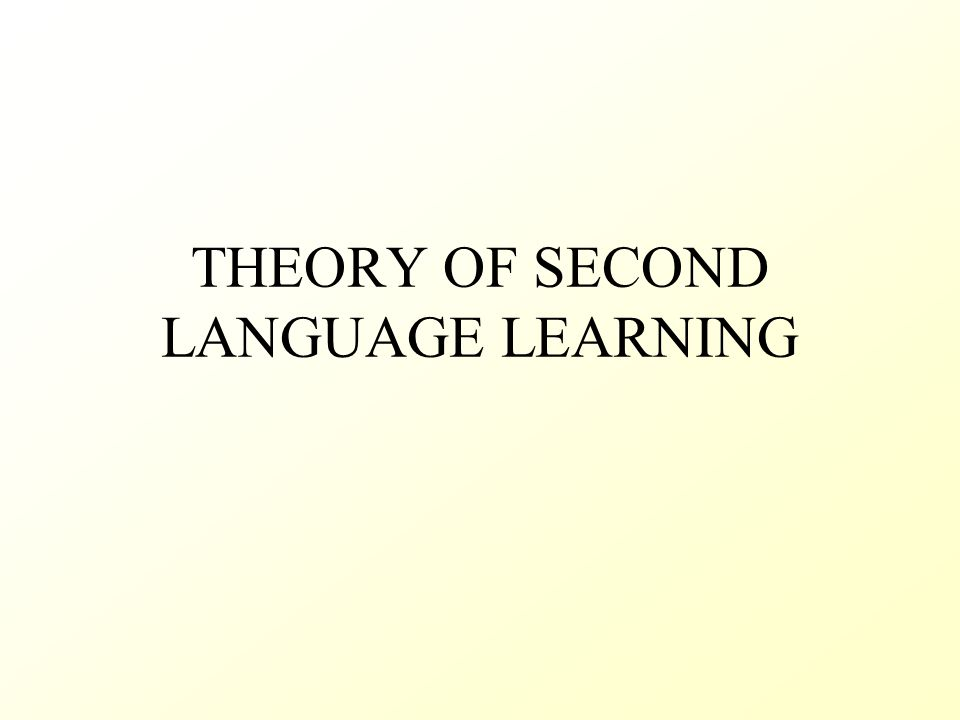 THEORY OF SECOND LANGUAGE LEARNING