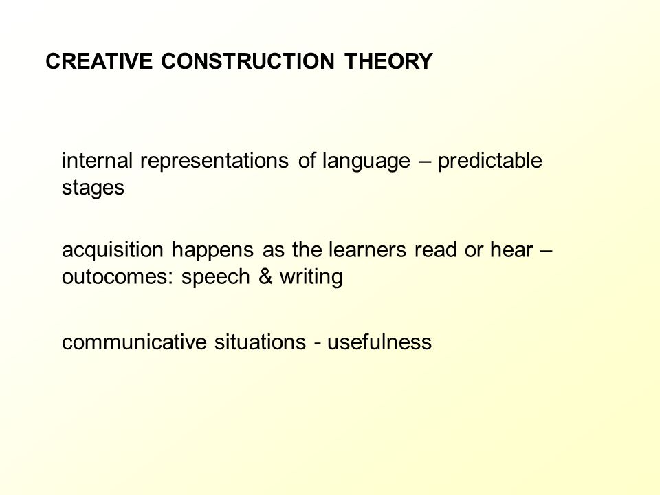 CREATIVE CONSTRUCTION THEORY internal representations of language – predictable stages acquisition happens as the learners read or hear – outocomes: s