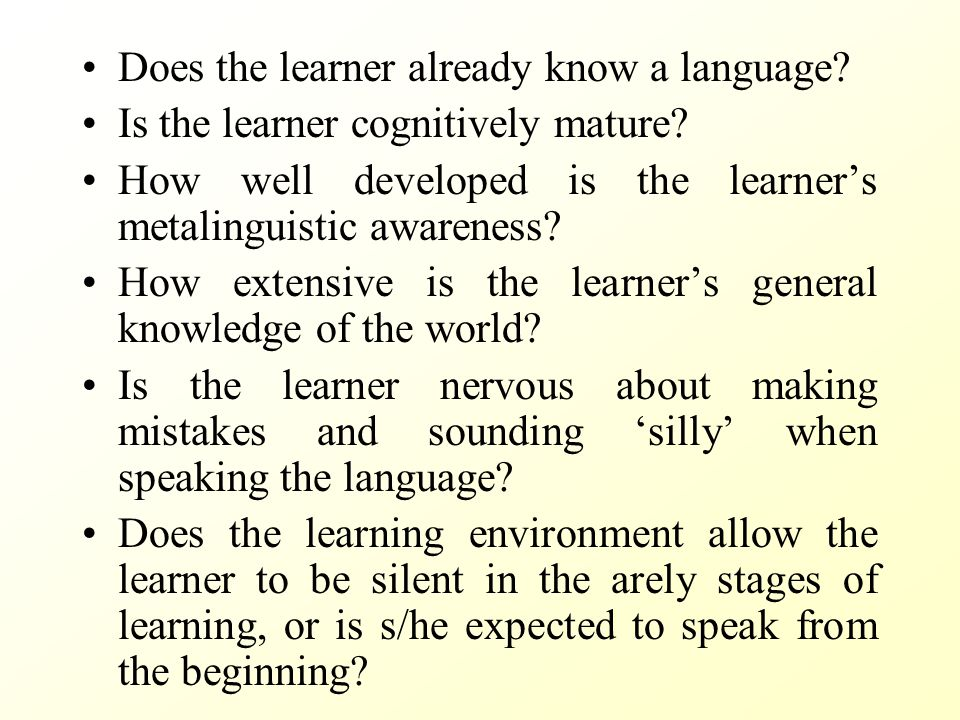 Does the learner already know a language? Is the learner cognitively mature? How well developed is the learner's metalinguistic awareness? How extensi