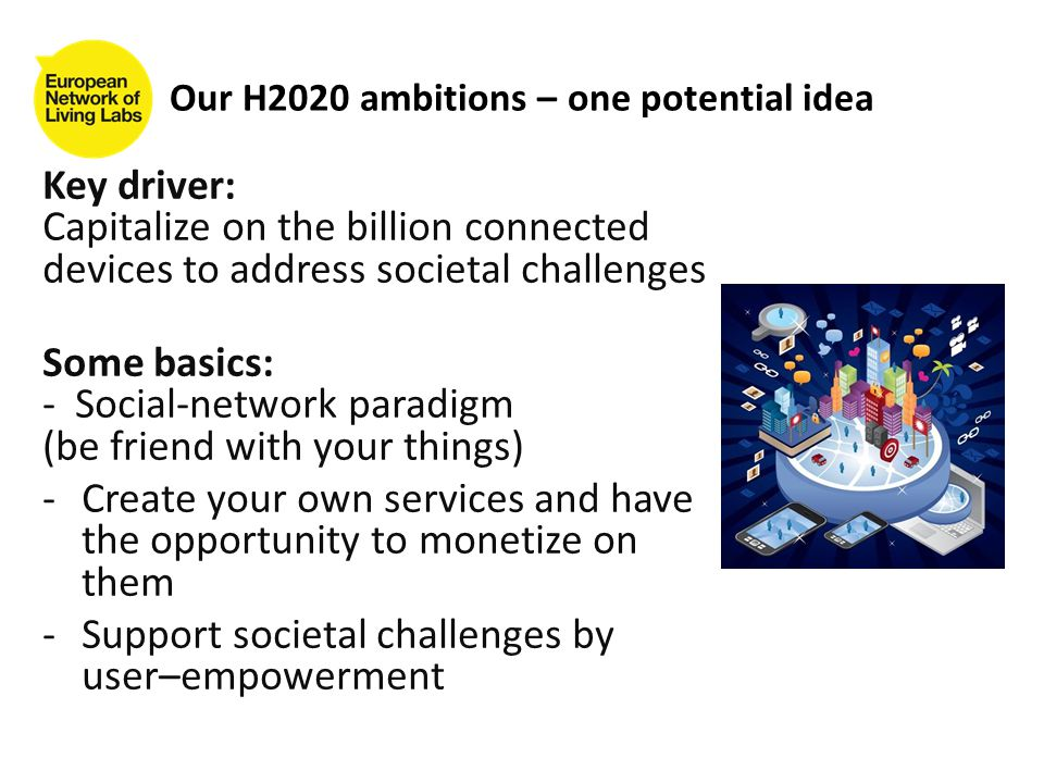 Key driver: Capitalize on the billion connected devices to address societal challenges Some basics: - Social-network paradigm (be friend with your things) -Create your own services and have the opportunity to monetize on them -Support societal challenges by user–empowerment Our H2020 ambitions – one potential idea