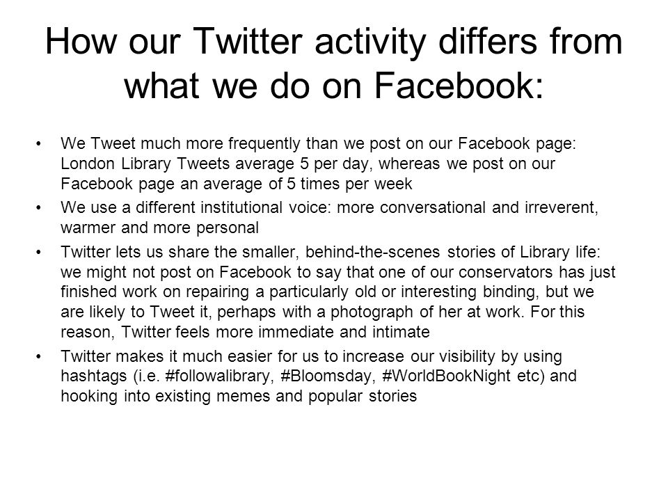 How our Twitter activity differs from what we do on Facebook: We Tweet much more frequently than we post on our Facebook page: London Library Tweets average 5 per day, whereas we post on our Facebook page an average of 5 times per week We use a different institutional voice: more conversational and irreverent, warmer and more personal Twitter lets us share the smaller, behind-the-scenes stories of Library life: we might not post on Facebook to say that one of our conservators has just finished work on repairing a particularly old or interesting binding, but we are likely to Tweet it, perhaps with a photograph of her at work.
