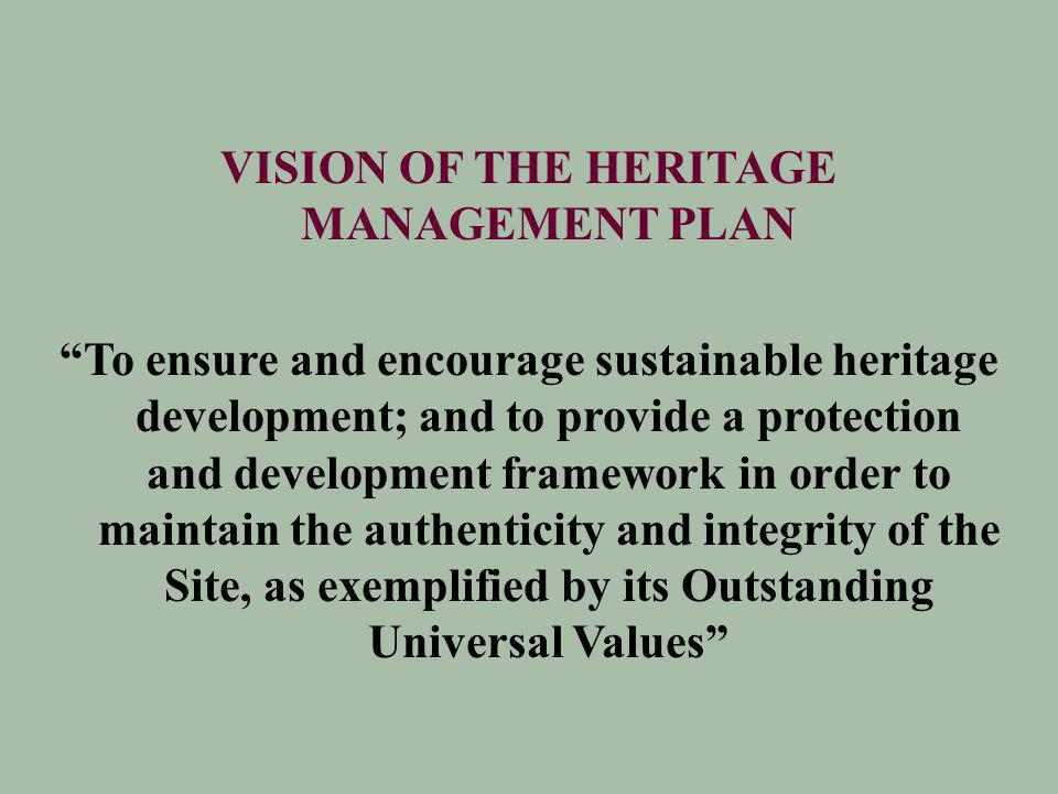 VISION OF THE HERITAGE MANAGEMENT PLAN To ensure and encourage sustainable heritage development; and to provide a protection and development framework in order to maintain the authenticity and integrity of the Site, as exemplified by its Outstanding Universal Values