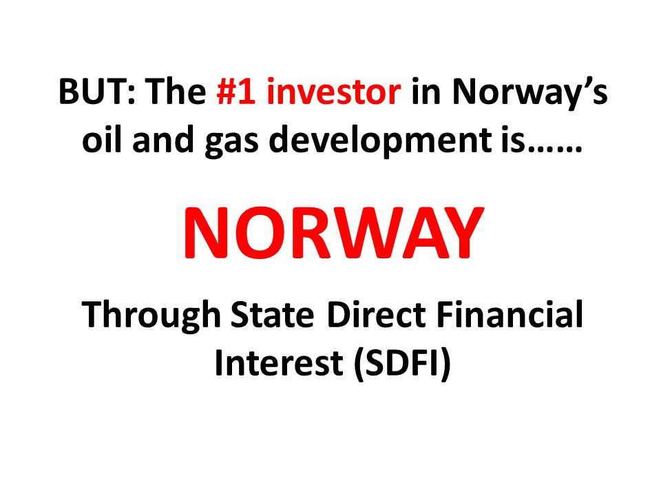 BUT: The #1 investor in Norway's oil and gas development is…… NORWAY Through State Direct Financial Interest (SDFI)