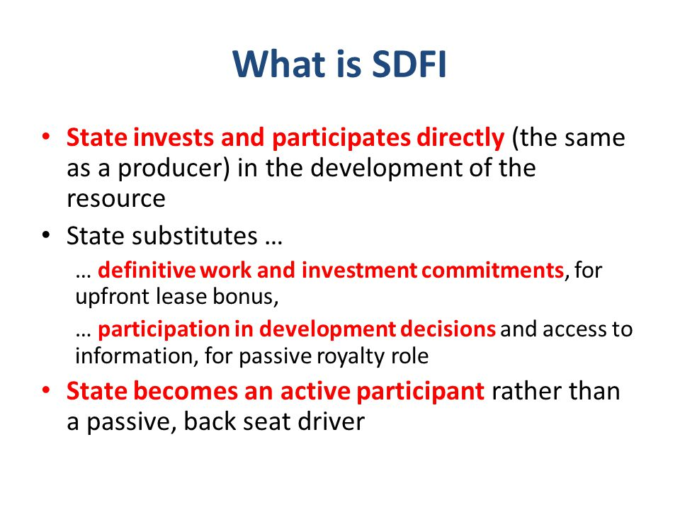 What is SDFI State invests and participates directly (the same as a producer) in the development of the resource State substitutes … … definitive work and investment commitments, for upfront lease bonus, … participation in development decisions and access to information, for passive royalty role State becomes an active participant rather than a passive, back seat driver