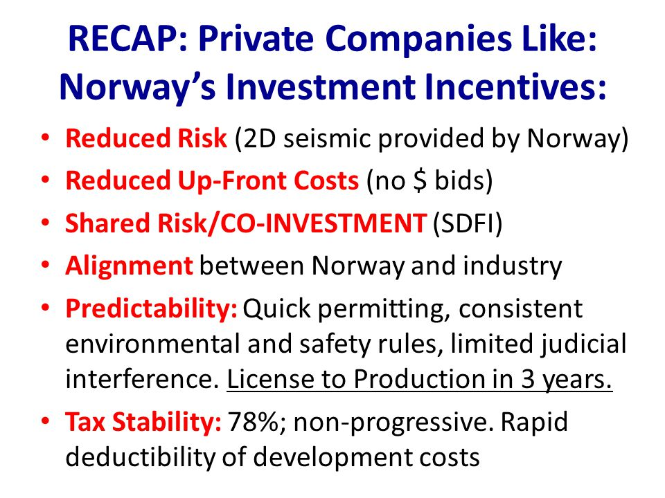 RECAP: Private Companies Like: Norway's Investment Incentives: Reduced Risk (2D seismic provided by Norway) Reduced Up-Front Costs (no $ bids) Shared Risk/CO-INVESTMENT (SDFI) Alignment between Norway and industry Predictability: Quick permitting, consistent environmental and safety rules, limited judicial interference.