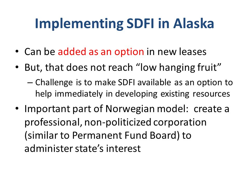 Implementing SDFI in Alaska Can be added as an option in new leases But, that does not reach low hanging fruit – Challenge is to make SDFI available as an option to help immediately in developing existing resources Important part of Norwegian model: create a professional, non-politicized corporation (similar to Permanent Fund Board) to administer state's interest