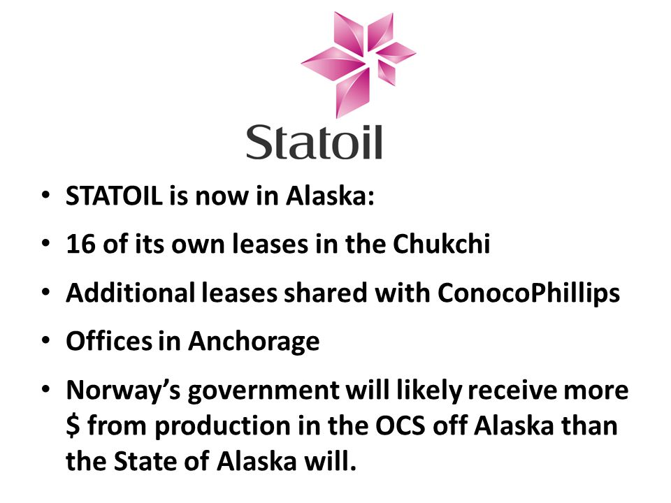 STATOIL is now in Alaska: 16 of its own leases in the Chukchi Additional leases shared with ConocoPhillips Offices in Anchorage Norway's government will likely receive more $ from production in the OCS off Alaska than the State of Alaska will.