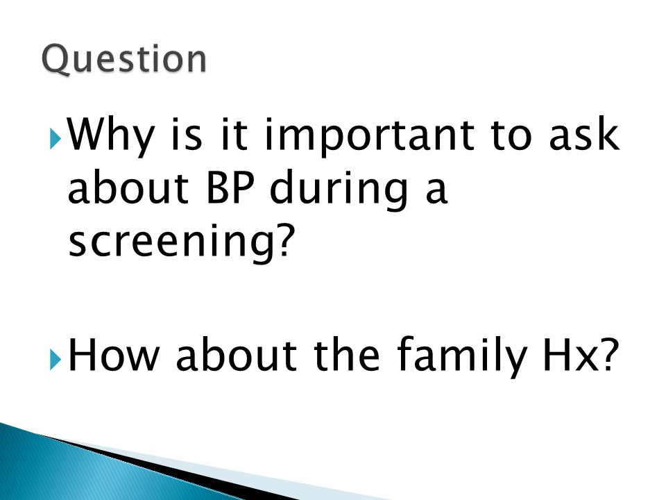  Why is it important to ask about BP during a screening?  How about the family Hx?